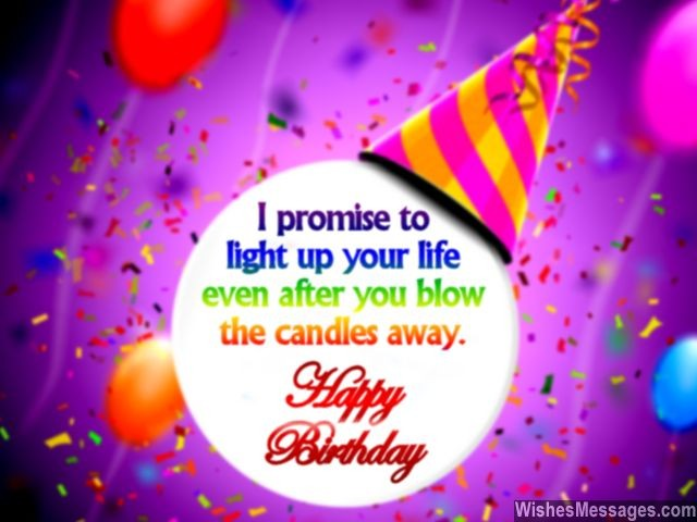 i promise to lifht up your life even after you blow the cndles away happy birthday