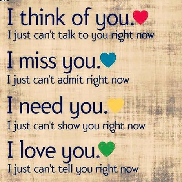 I Think Of You I Just Cant Talk To You Right Now I Miss You I Just Cant Admit Right Now I Need You I Just Cant Show You Right Now I Love You I Just Cant Tell You Right Now