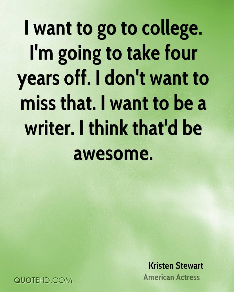 i want to go to college i'm going to take four years off. i don't want ot miss that. i want to be a writer. i think that'd be awesome. kristen stewart