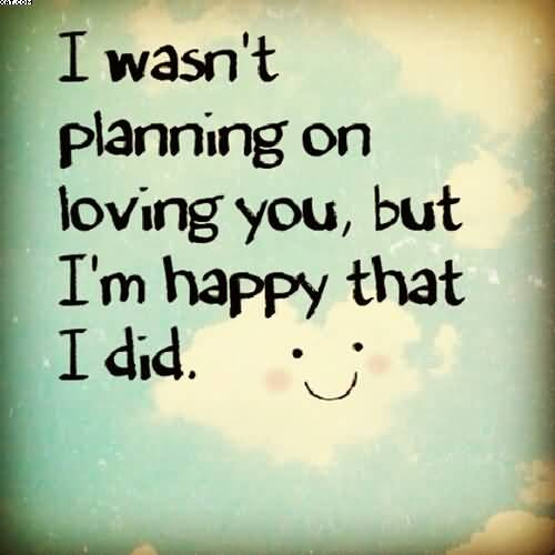 I Wasnt Planning On Loving You But Im Happy That I Did
