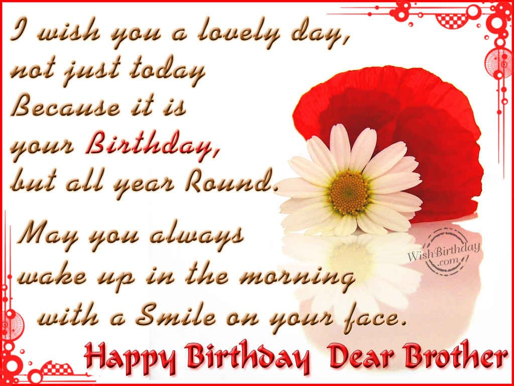 i wish you a lovely day, not just today because it is your birthday, but all year round may you always wake up in the morning with a smile on your face. happy birthday dear bro Birthday Quotes For Brother