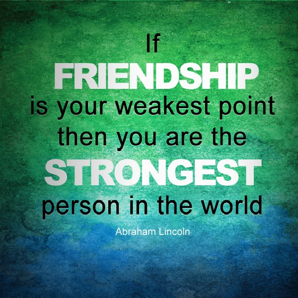 if friendship is your weakest point then you are the strongest person in the world. abraham lincoln
