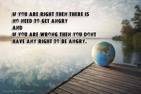 If You Are Right Then There Is No Need To Get Angry And If You Are Wrong Then You Dont Have Any Right To Be Angry