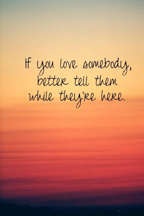 If You Love Somebody Better Tell Them While Theyre Here