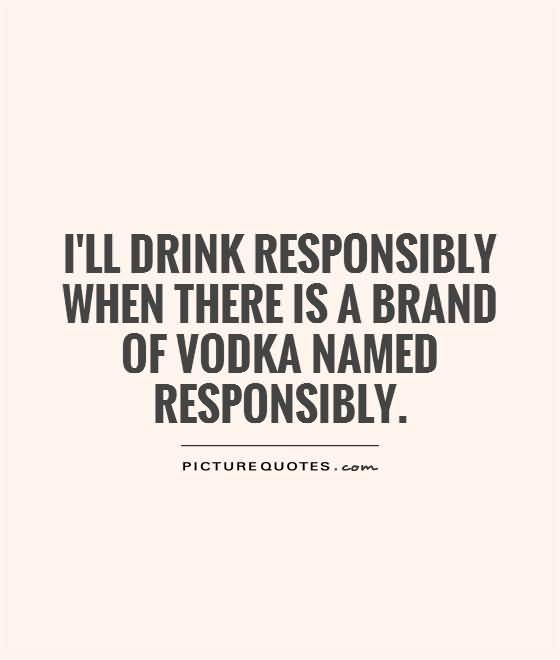 Ill Drink Responsibly When There Is A Brand Of Vodka Named Responsibly
