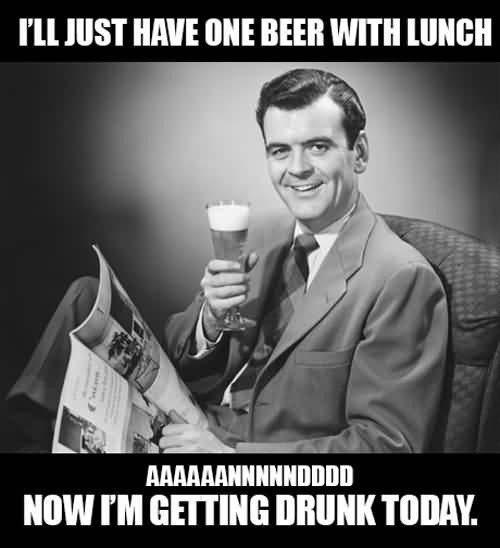 Ill Just Have One Beer With Lunch Aaaaaannnnndddd Now Im Getting Drunk Today