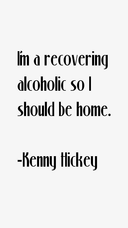 Im A Recovering Alcoholic So I Should Be Home Kenny Hickey