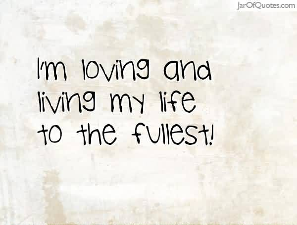 Im Loving And Living My Life To The Fullest