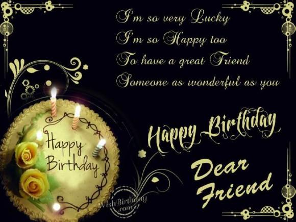 i'm so very lucky i'm so happy too, to have a great friend someone as wonderful as you happy birthday dear friend