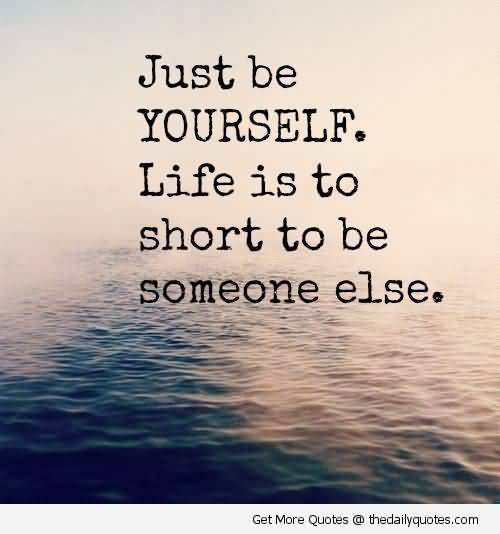 Just Be Yourself Life Is To Short To Be Someone Else