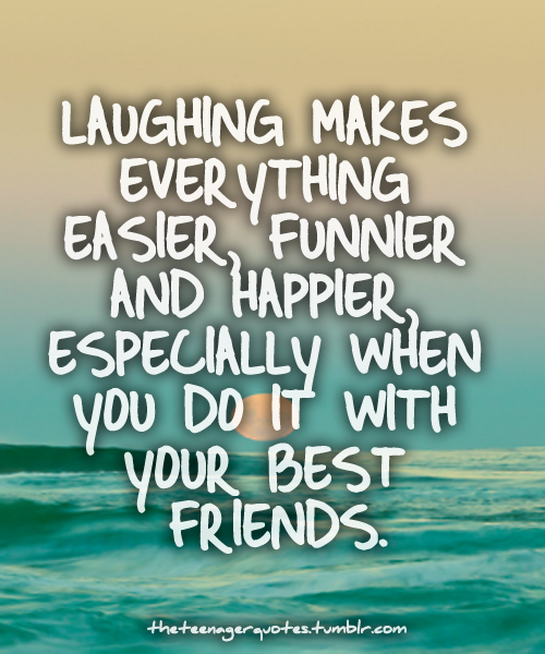 laughing makes every thing easier, funnier and happier, especially when you do it with your best friends.