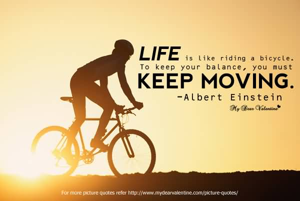 Life Is Like Riding A Bicycle To Keep Your Balance You Must Keep Moving Albert Einstein