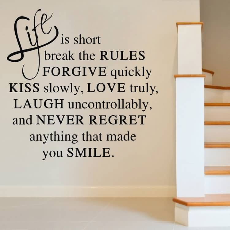 Life Is Short Break The Rules Forgive Quickly Kiss Slowly Love Truly Laugh Uncontrollably And Never Regret Anything That Made You Smile