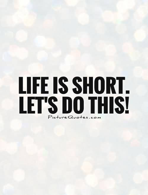 Life Is Short Lets Do This