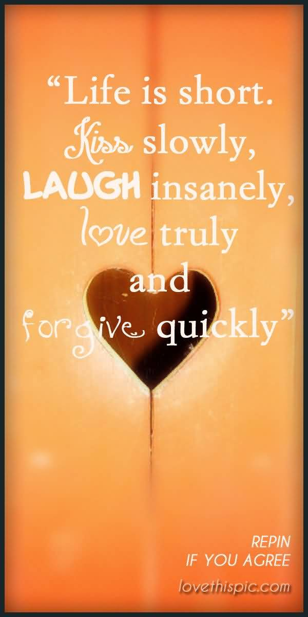 Life Is Short Kiss Slowly Laugh Insanely Love Truly And Forgive Quickly