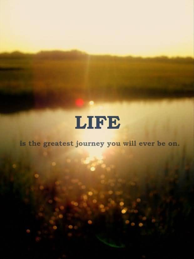 Life Is The Greatest Journey You Will Ever Be On