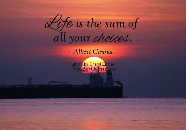 Life Is The Sum Of All Your Choieces Albert Camus