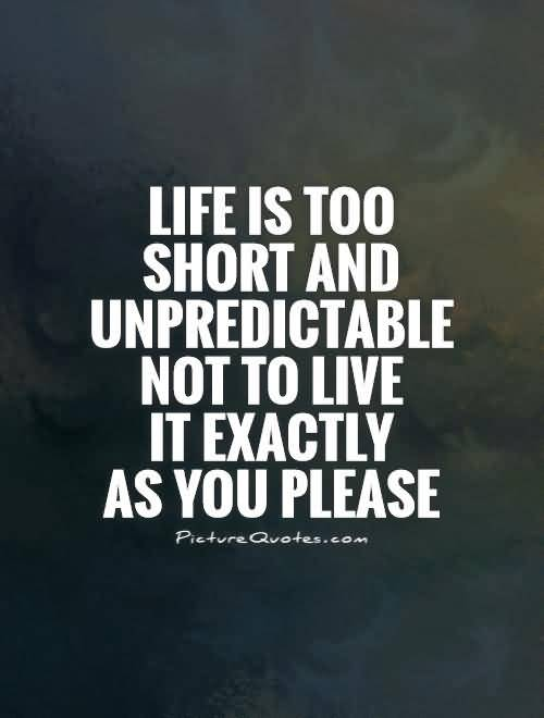Life Is Too Short And Unpredictable Not To Live It Exactly As You Please