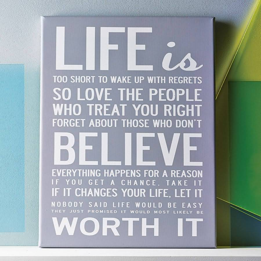 Life Is Too Short To Wake Up With Regrets So Love The People Who Treat You Right Forget About Those Who Dont Believe Everything Happens For A Reason If You Get A Chance
