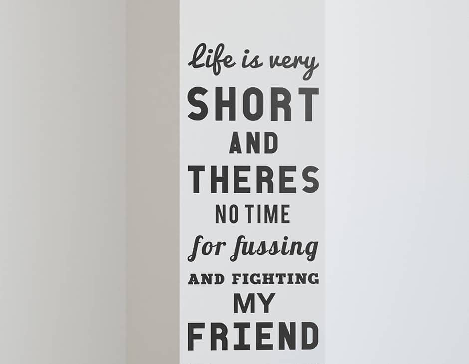 Life Is Very Short And Theres No Time For Fussing And Fighting My Friend
