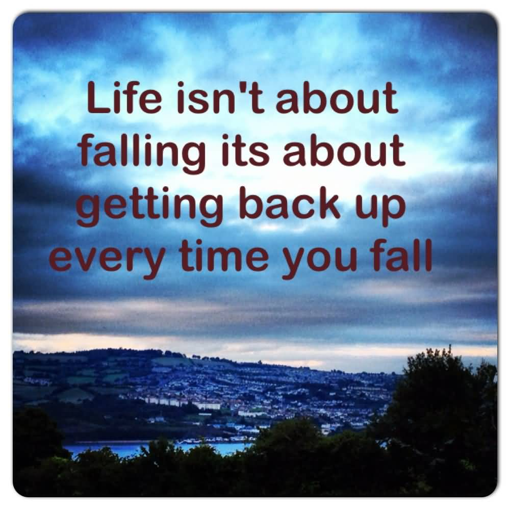 Life Isnt About Falling Its About Getting Back Up Every Time You Fall