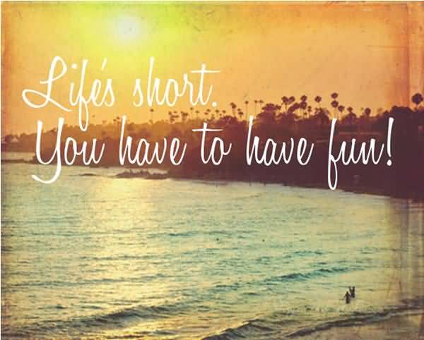 Lifes Short You Have To Have Fun