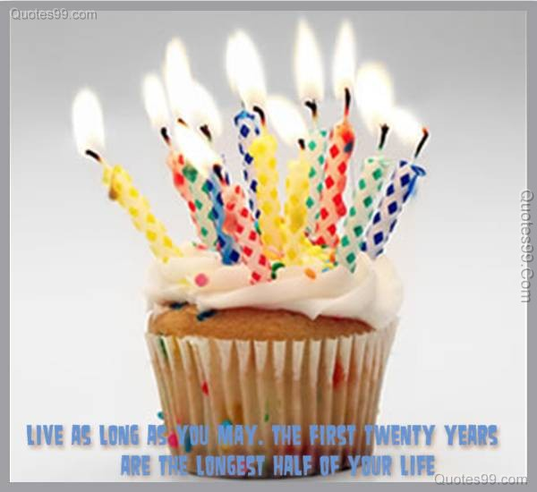 live as long as you may. the first twenty years are the longest half of your life.