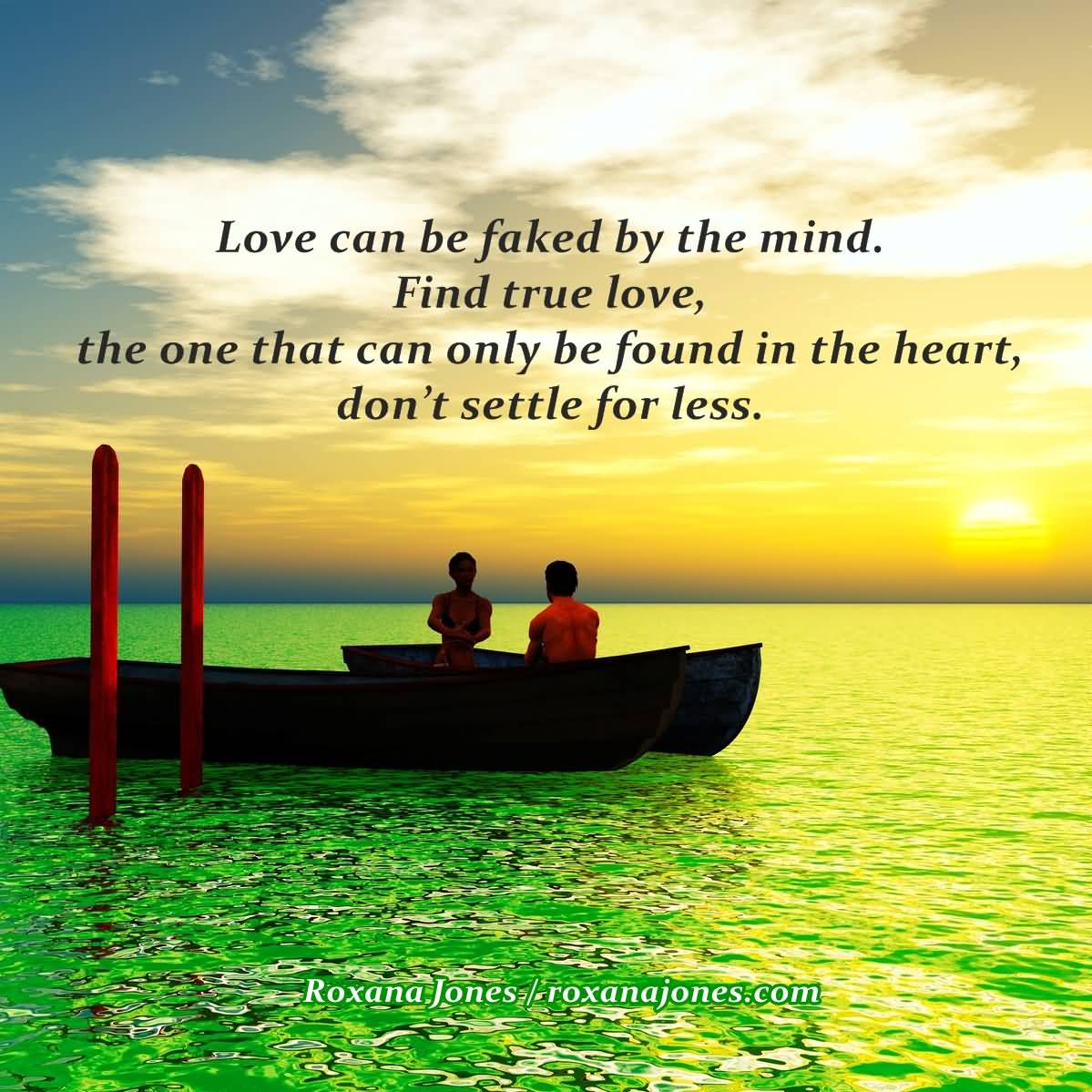 Love Can Be Faked By The Mind Find True Love The One That Can Only Be Found In The Heart Dont Settle For Less