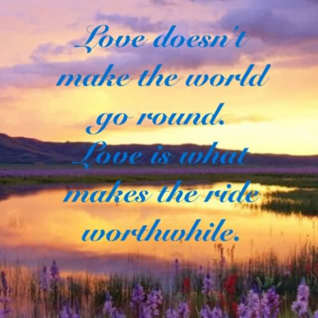 Love Doesnt Make The World Go Round Love Is What Makes The Ride Worthwhile