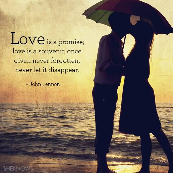 Love Is A Promise Love Is A Souvenir Once Given Never Forgotten Never Let It Disappear John Lennon