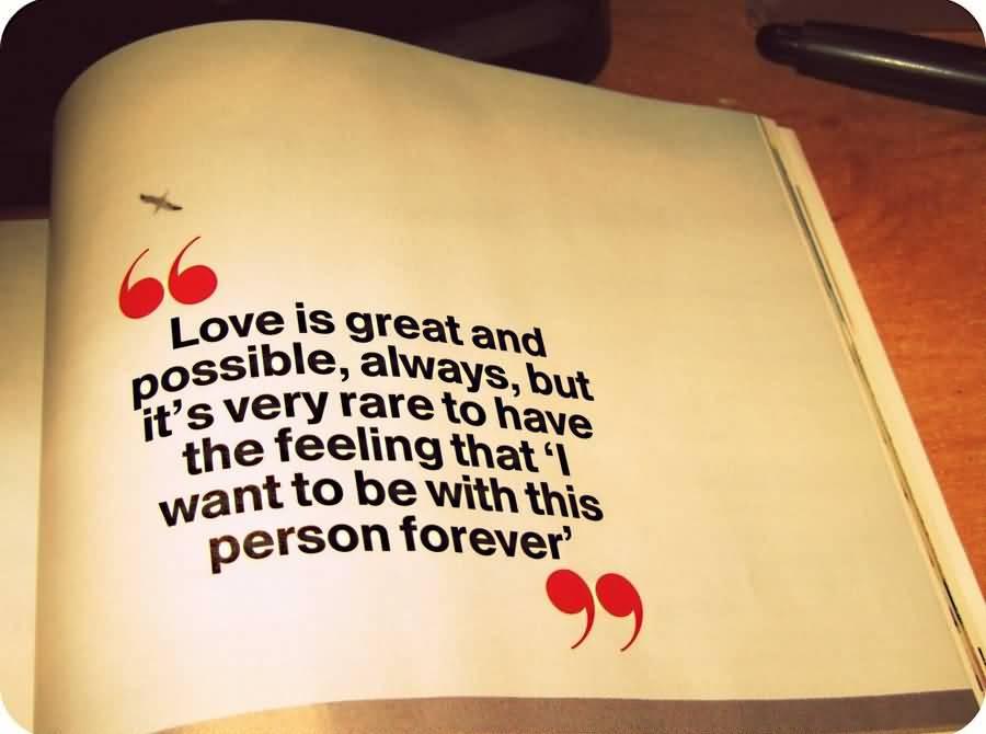 Love Is Great And Possible Always But Its Very Rare To Have The Feeling That I Want To Be With This Person Forever