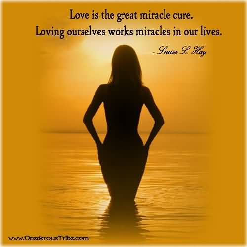 Love Is The Great Miracle Cure Loving Ourselves Works Miracles In Our Lives