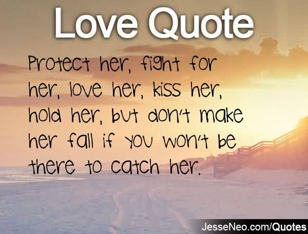 Love Quote Protect Her Fight For Her Love Her Kiss Her Hold Her But Dont Make Her Fall If You Wont Be There To Catch Her