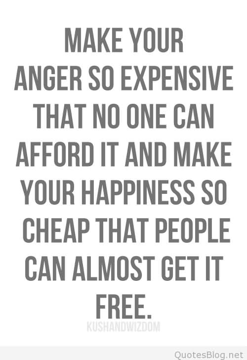 Make Your Anger So Expensive That No One Can Afford It And Make Your Happiness So Cheap That People Can Almost Get It Free
