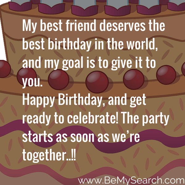 my best friend deserves the best birthday in the world, and my goal is to ginve it to you. happy birthday, and get ready to celebrate the party starts as soon as we're togethe