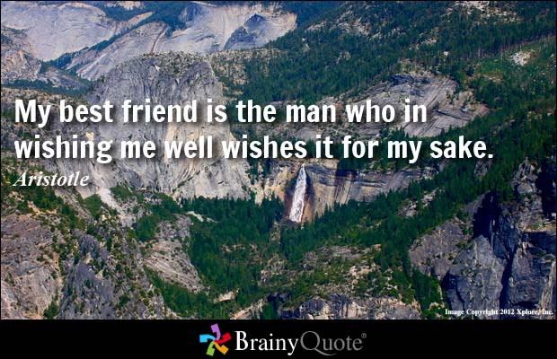 my best friend is the man who in wishing me well wishes it for my sake. aristotle