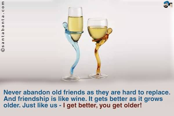 Never Abandon Old Friends As They Are Hard To Replace And Friendship Is Like Wine It Gets Better As It Grows Older Just Like Us I Get Better You Get Older