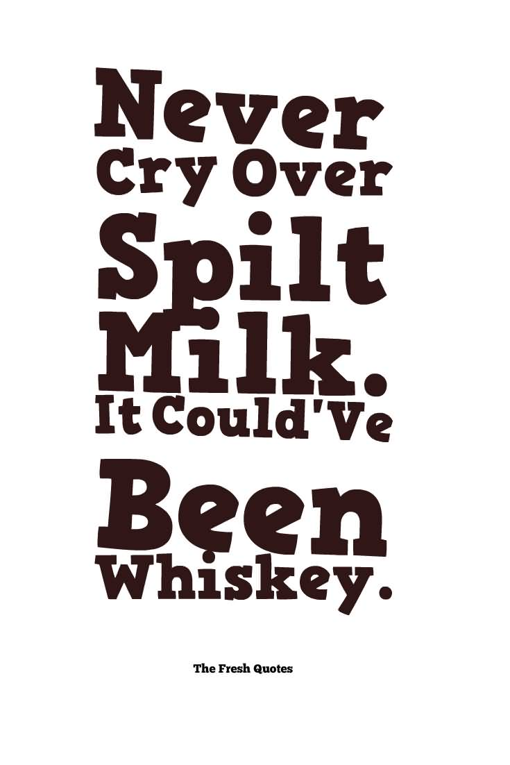Never Cry Over Spilt Milk It Couldve Been Whiskey