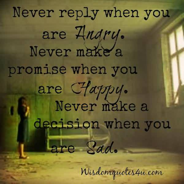 Never Reply When You Are Angry Never Make A Promise When You Are Happy Never Make A Decision When You Are Sad