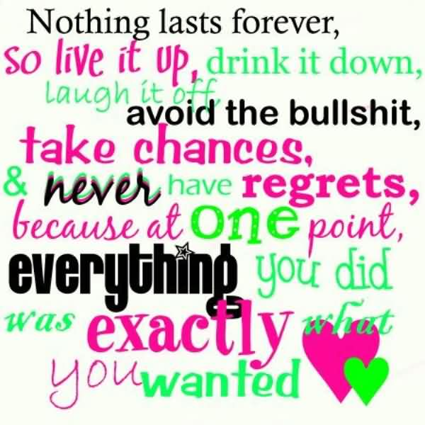 nothing lasts forever, so live it up, drink it down laugh it off avoid the bullshit take chances, and never have regrets, because at one point everything you did was exactly what you want