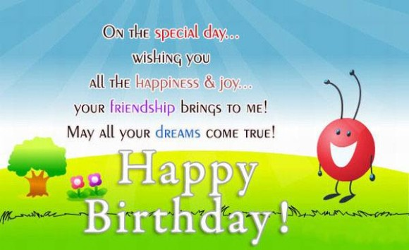 on the special day.. wishing you all the happiness & joy.. your friendship birngs to me may all your dremas come true. happy birthday..