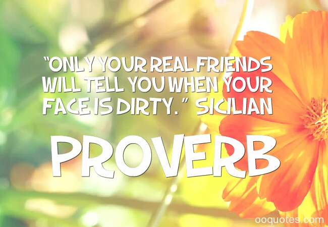 only your real friends will tell you when your face is dirty. sicilian proverb