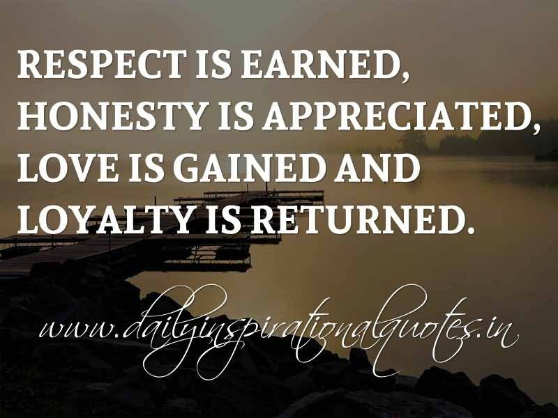 Respect Is Earned Honesty Is Appreciated Love Is Gained And Loyalty Is Returned