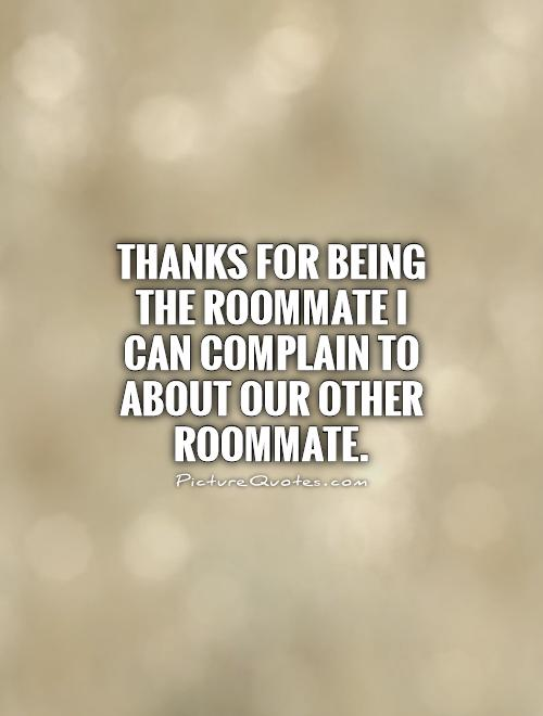 thanks for being the roommate i can complain to about our other roommate.
