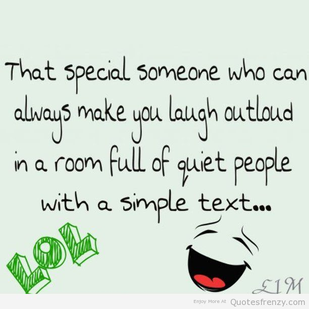 That Special Someone Who Can Always Make You Laugh Outloud In A Roo Full Of Quiet People With A Simple Text