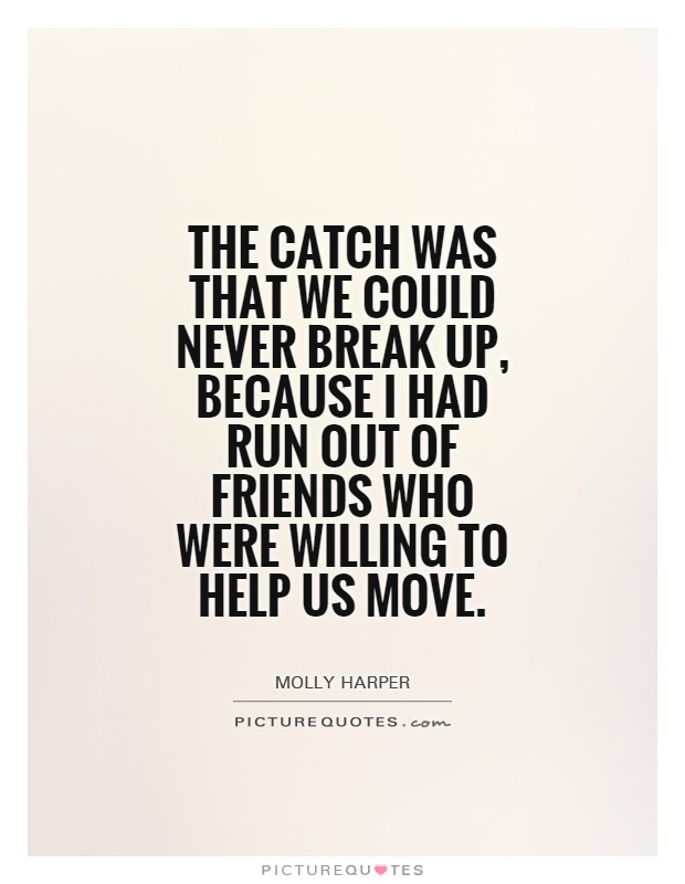 the catch was that we could never break up, becausae i had run out of friends who were willing to help us move. molly harper