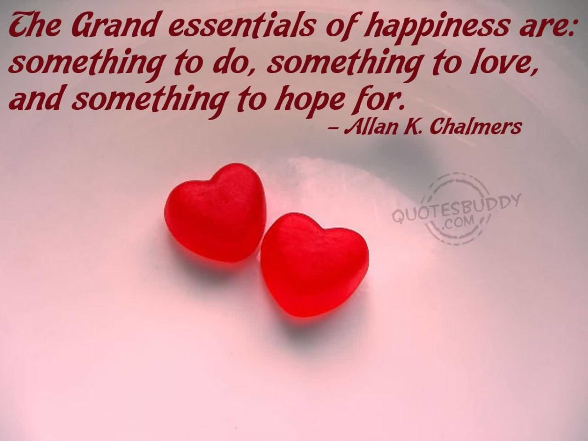 The Grand Essentials Of Happiness Are Something To Do Something To Love And Something To Hope For Allan K Chalmars