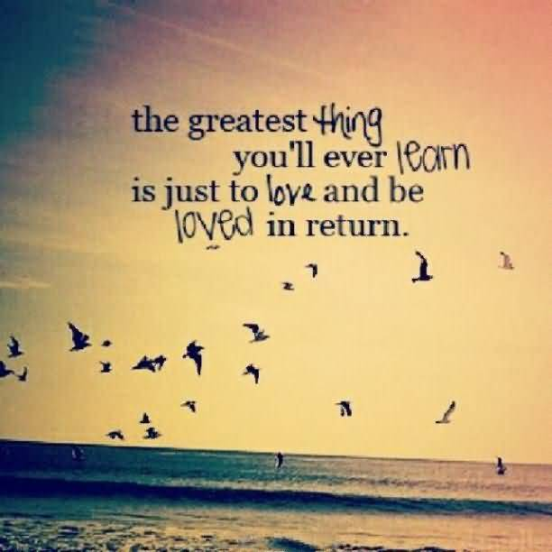 The Greatest Thing Youll Ever Learn Is Just To Love And Be Loved In Return