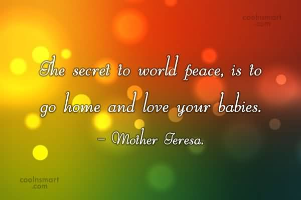 The Secret To World Peace Is To Go Home And Love Your Babies Mother Teresa