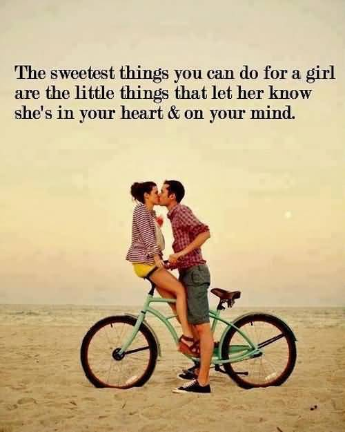 The Sweetest Things You Can Do For A Girl Are The Little Things That Let Her Know Shes In Your Heart On Your Mind